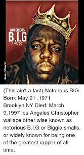 Notorious Big Meme - notorious 3997 this ain t a fact notorious big born may 21 1971
