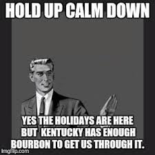 Hold Up Meme - hold up calm down yes the holidays are here but kentucky has enough