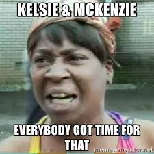 Mckenzie Meme - kelsie mckenzie everybody got time for that sweet brown meme