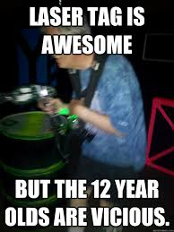 Lazer Tag Meme - laser tag is awesome but the 12 year olds are vicious midlife