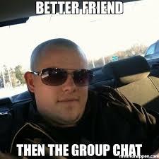 Group Chat Meme - better friend then the group chat meme custom 25238 memeshappen