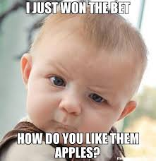 Fat Ass Meme - i just won the bet how do you like them apples meme skeptical