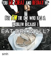 Drywall Meme - you lie cheat betray me but the one who has a problem because eat