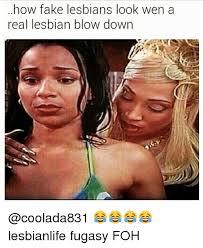 Lesbian Memes - how fake lesbians look wen a real lesbian blow down