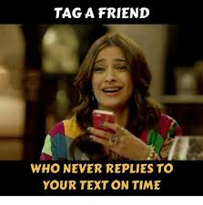 Tag A Friend Meme - tag a friend who never replies to your text on time meme on