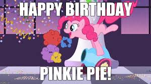 it s pinkie pie s birthday today may 3rd perfect start to my