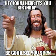 John Meme - hey john i hear it s you birthday be good see you soon meme