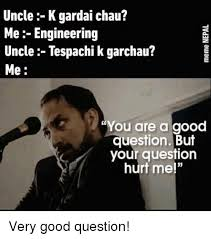 Very Good Meme - uncle k gardai chau me engineering uncle tespachi k garchau me