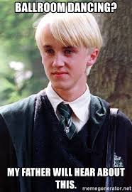 Ballroom Dancing Meme - ballroom dancing my father will hear about this draco malfoy