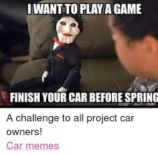 Project Car Memes - i want to play agame finish your car before spring a challenge to