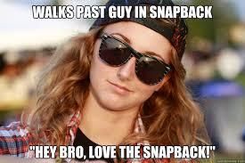 Meme Snapback - walks past guy in snapback hey bro love the snapback douche
