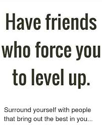 have friends who force you to level up surround yourself with people