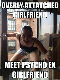 Funny Ex Girlfriend Memes - overly attatched girlfriend meet psycho ex girlfriend misc