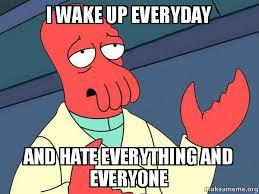 I Hate Everyone Meme - i wake up everyday and hate everything and everyone tricky