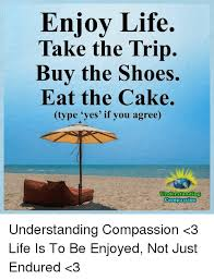 Buy All The Shoes Meme - enjoy life take the trip buy the shoes eat the cake type yes if