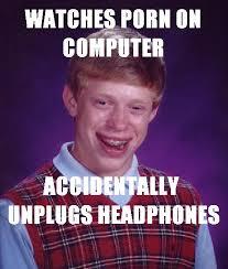 Meme Brian - watches porn accidentally unplugs headphones bad luck brian
