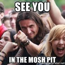 Mosh Pit Meme - see you in the mosh pit ridiculously photogenic metalhead meme