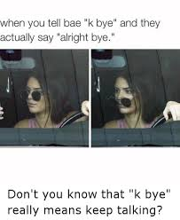 K Bye Meme - when you tell bae k bye and they actually say alright bye don t