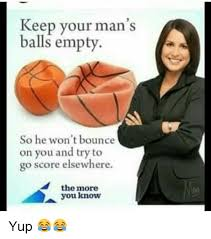 How To Keep A Man Meme - keep your man s balls empty so he won t bounce on you and try to