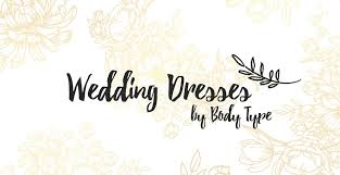 wedding dress type discover the best wedding dress styles for your type s