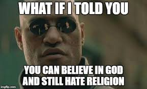 Religion Meme - what if i told you you can believe in god and still hate religion meme