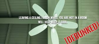 best way to cool a room with fans true or false leaving a ceiling fan on while you are not in a room