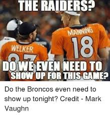 Broncos Raiders Meme - the raiders welker do we even need to show up for this game do the
