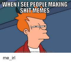 Meme Download - when i see people making shit memes download meme generator from