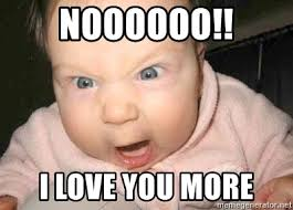I Love You More Meme - noooooo i love you more angry baby meme generator