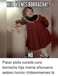 Chilean Memes - hijavienesborracha pasar piola curada cura borracha hija mama