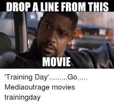 Training Day Meme - drop aline from this movie training day go mediaoutrage movies