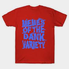 Tshirt Memes - funny dank memes memes of the dank variety dank memes t shirt