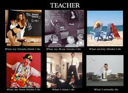 What I Think I Do Meme - what teachers do the what i really do meme
