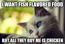 Buy All The Food Meme - i want fish flavored food but all they buy me is chicken first