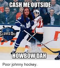 Hockey Memes - cash meoutside gloves off howbowidah poor johnny hockey hockey