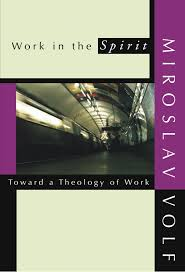 working for spirit halloween work in the spirit toward a theology of work miroslav volf