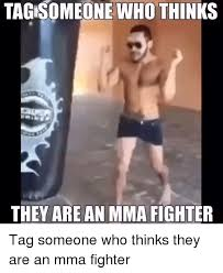 Tag Someone Who Memes - one who thinks they are an mma fighter tag someone who thinks they