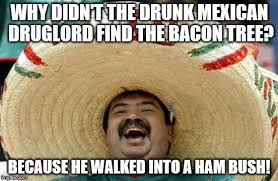 Drunk Mexican Meme - happy mexican imgflip
