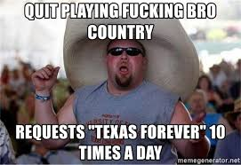 Quit Playing Meme - quit playing fucking bro country requests texas forever 10 times a