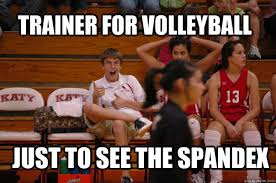 Spandex Meme - trainer for volleyball just to see the spandex naughty jerf