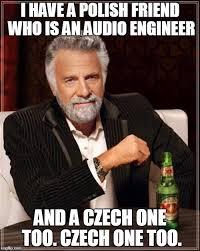 Audio Engineer Meme - i have a polish friend who is an audio engineer and a czech one too