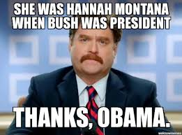 Hannah Montana Memes - obama is responsible for miley cyrus weknowmemes