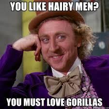 Hairy Men Meme - you like hairy men you must love gorillas willy wonka meme