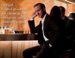 Make Ryan Gosling Meme - 10 things that make vegans annoying ryan gosling vegans and meme