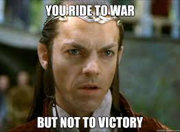 Victory Meme - you ride to war but not to victory elrond quickmeme