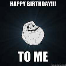 Happy Birthday To Me Meme - happy birthday to me forever alone know your meme