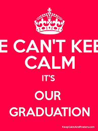 graduation poster we can t keep calm it s our graduation keep calm and posters