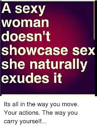 Sexy Sex Memes - a sexy woman doesn t showcase sex she naturally exudes it its all in