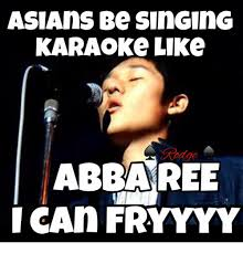 Asian Karaoke Meme - asians be sin ging karaoke like abba ree i can fryyyy asian meme