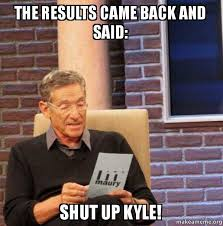 Kyle Meme - the results came back and said shut up kyle maury povich lie